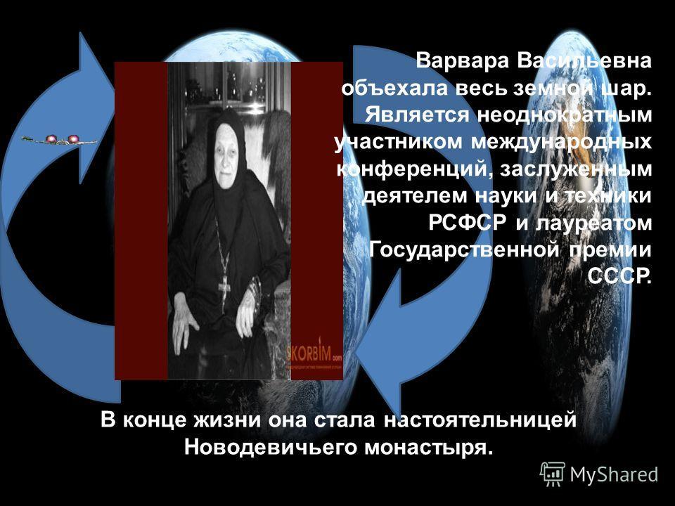 В конце жизни она стала настоятельницей Новодевичьего монастыря. Варвара Васильевна объехала весь земной шар. Является неоднократным участником международных конференций, заслуженным деятелем науки и техники РСФСР и лауреатом Государственной премии С