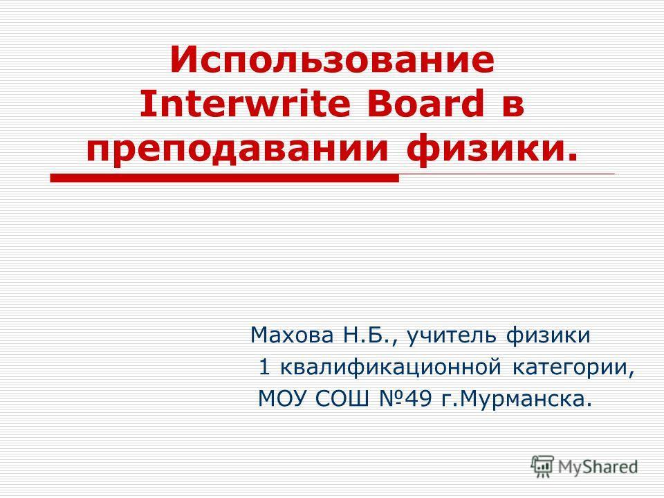 Использование Interwrite Воаrd в преподавании физики. Махова Н.Б., учитель физики 1 квалификационной категории, МОУ СОШ 49 г.Мурманска.
