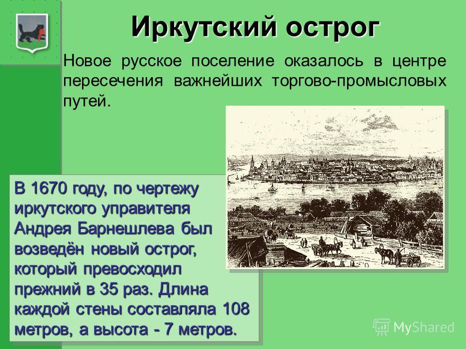 Иркутский острог Новое русское поселение оказалось в центре пересечения важнейших торгово-промысловых путей. В 1670 году, по чертежу иркутского управителя Андрея Барнешлева был возведён новый острог, который превосходил прежний в 35 раз. Длина каждой