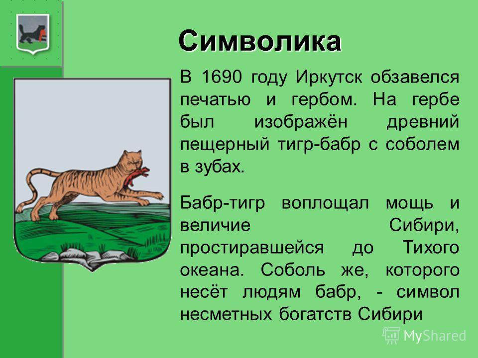Символика В 1690 году Иркутск обзавелся печатью и гербом. На гербе был изображён древний пещерный тигр-бабр с соболем в зубах. Бабр-тигр воплощал мощь и величие Сибири, простиравшейся до Тихого океана. Соболь же, которого несёт людям бабр, - символ н
