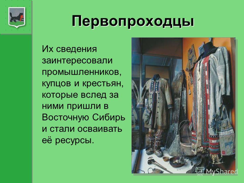 Первопроходцы Их сведения заинтересовали промышленников, купцов и крестьян, которые вслед за ними пришли в Восточную Сибирь и стали осваивать её ресурсы.