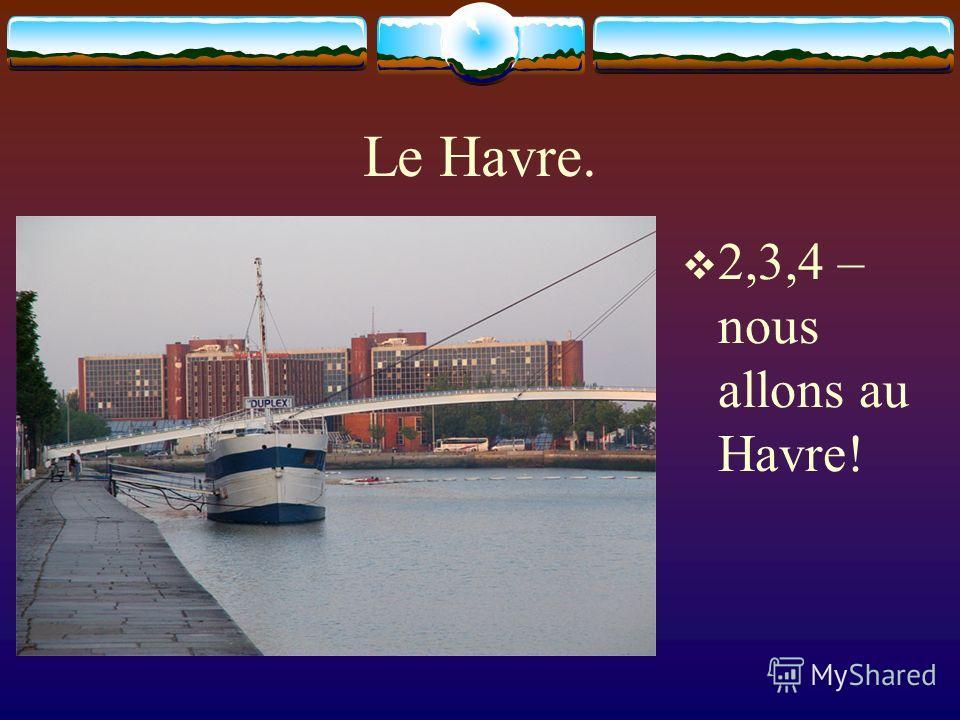 Le Havre. 2,3,4 – nous allons au Havre!