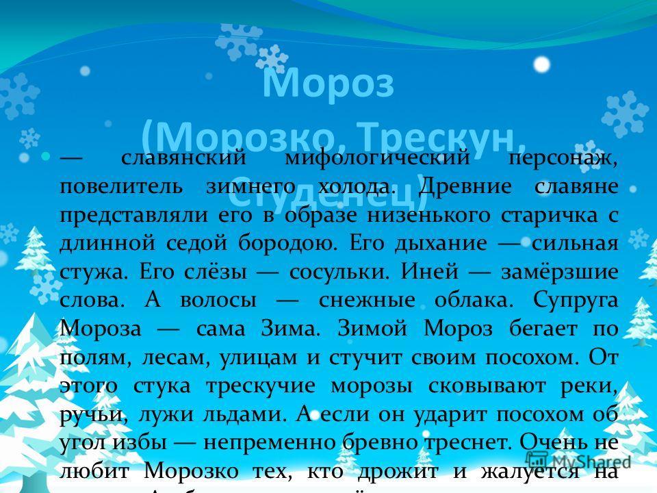 Мороз (Морозко, Трескун, Студенец) славянский мифологический персонаж, повелитель зимнего холода. Древние славяне представляли его в образе низенького старичка с длинной седой бородою. Его дыхание сильная стужа. Его слёзы сосульки. Иней замёрзшие сло