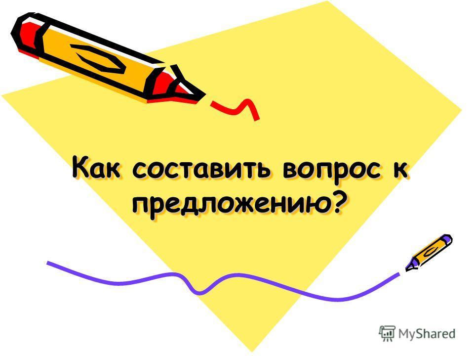 Как составить вопрос к предложению?