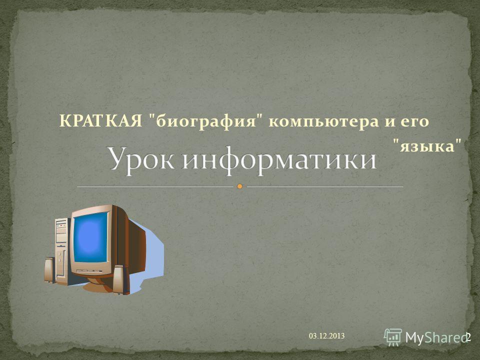 КРАТКАЯ биография компьютера и его языка 03.12.2013 2