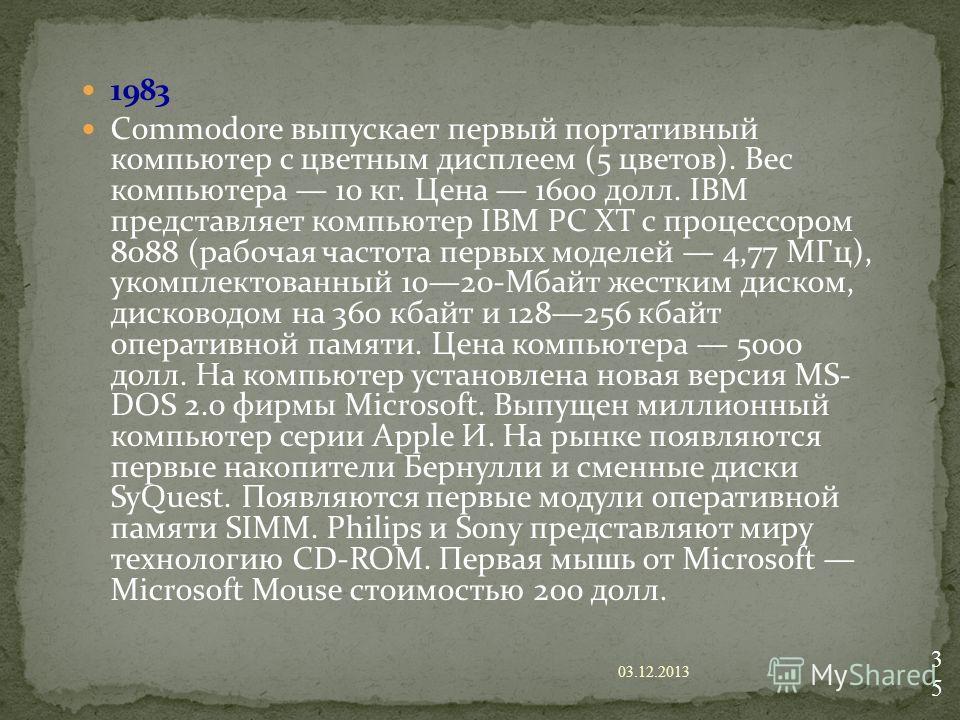 1983 Commodore выпускает первый портативный компьютер с цветным дисплеем (5 цветов). Вес компьютера 10 кг. Цена 1600 долл. IBM представляет компьютер IBM PC XT с процессором 8088 (рабочая частота первых моделей 4,77 МГц), укомплектованный 1020-Мбайт
