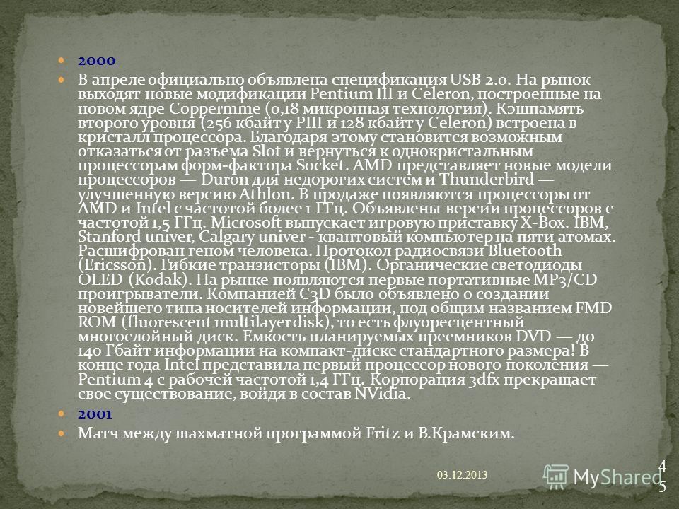 2000 В апреле официально объявлена спецификация USB 2.0. На рынок выходят новые модификации Pentium III и Celeron, построенные на новом ядре Coppermme (0,18 микронная технология). Кэшпамять второго уровня (256 кбайт у PIII и 128 кбайт у Celeron) встр