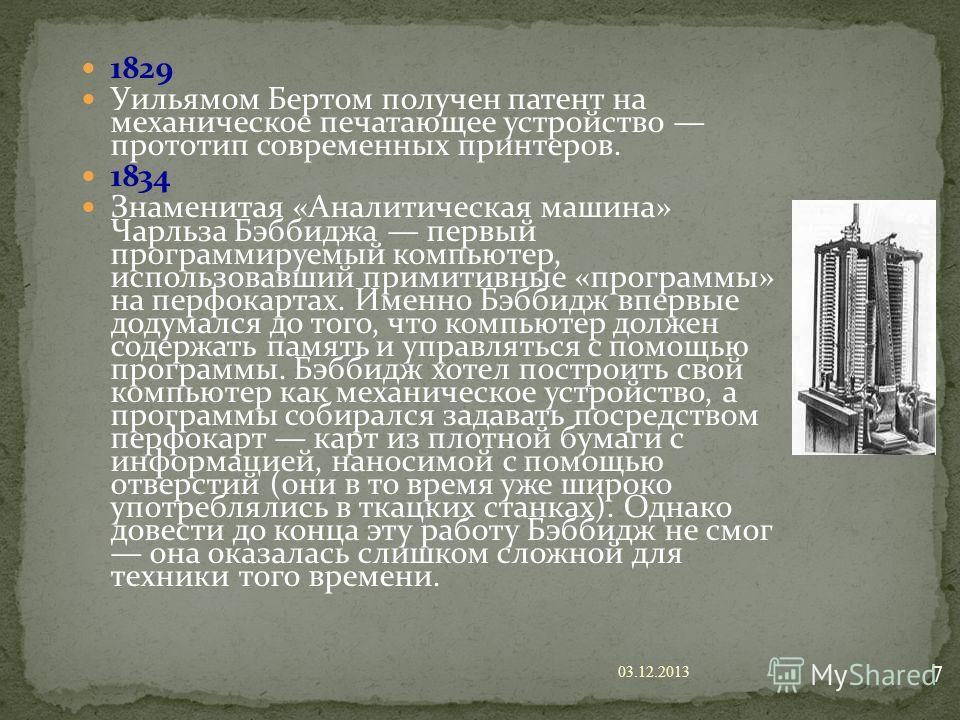 1829 Уильямом Бертом получен патент на механическое печатающее устройство прототип современных принтеров. 1834 Знаменитая «Аналитическая машина» Чарльза Бэббиджа первый программируемый компьютер, использовавший примитивные «программы» на перфокартах.