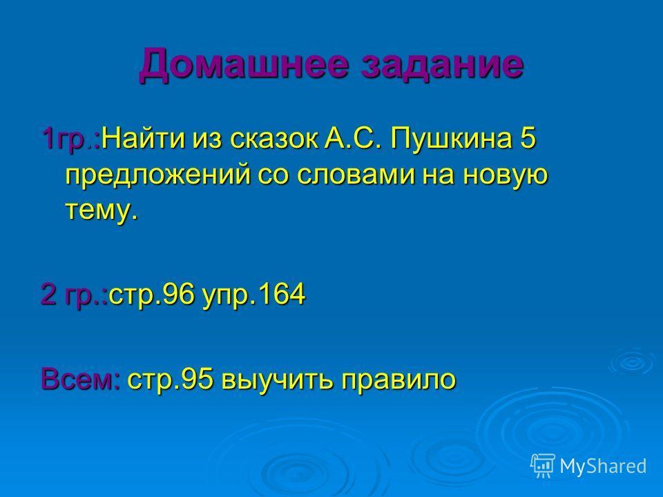 Домашнее задание 1гр.:Найти из сказок А.С. Пушкина 5 предложений со словами на новую тему. 2 гр.:стр.96 упр.164 Всем: стр.95 выучить правило