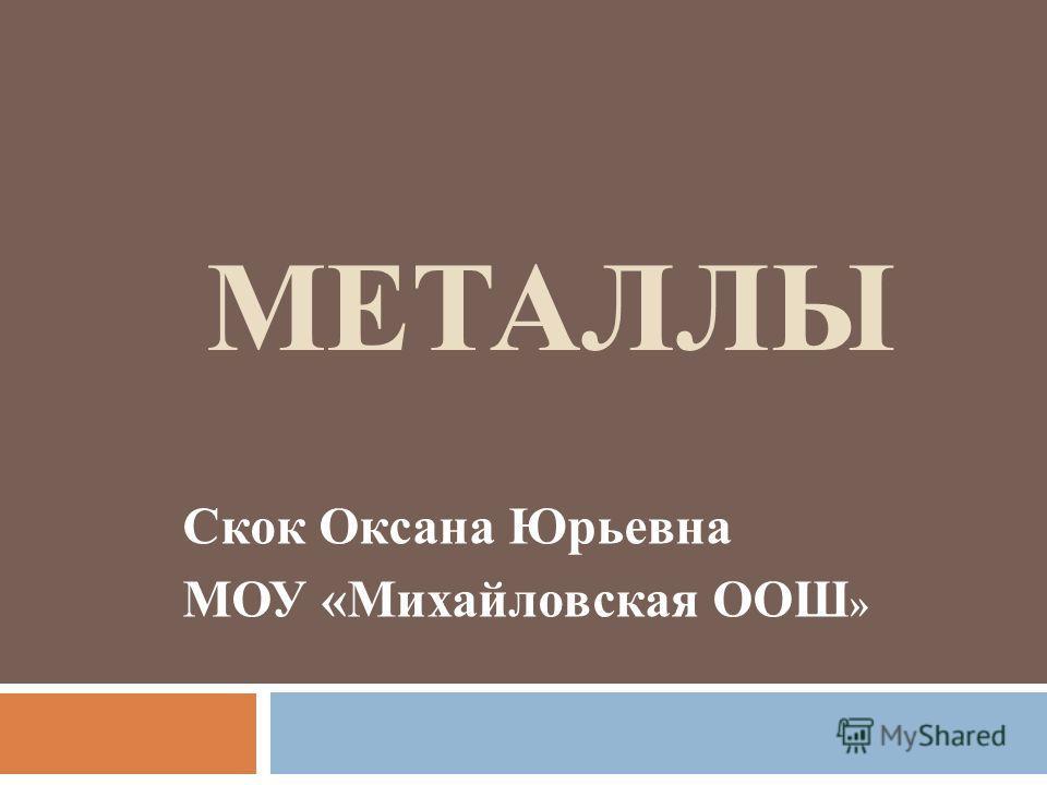 МЕТАЛЛЫ Скок Оксана Юрьевна МОУ «Михайловская ООШ »