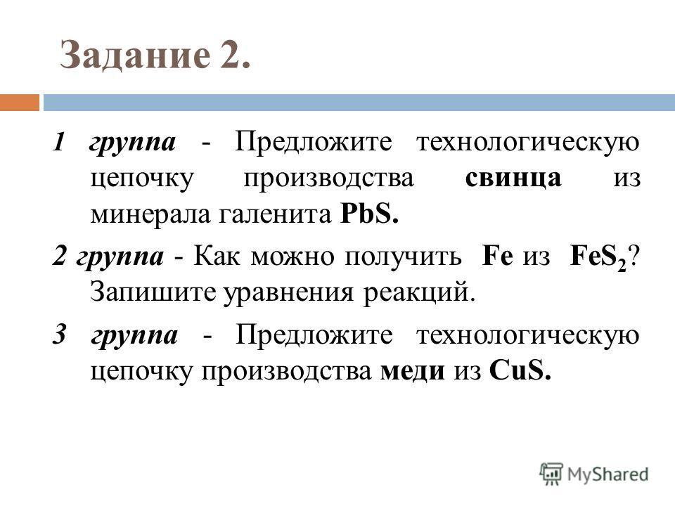 Задание 2. 1 группа - Предложите технологическую цепочку производства свинца из минерала галенита PbS. 2 группа - Как можно получить Fe из FeS 2 ? Запишите уравнения реакций. 3 группа - Предложите технологическую цепочку производства меди из CuS.