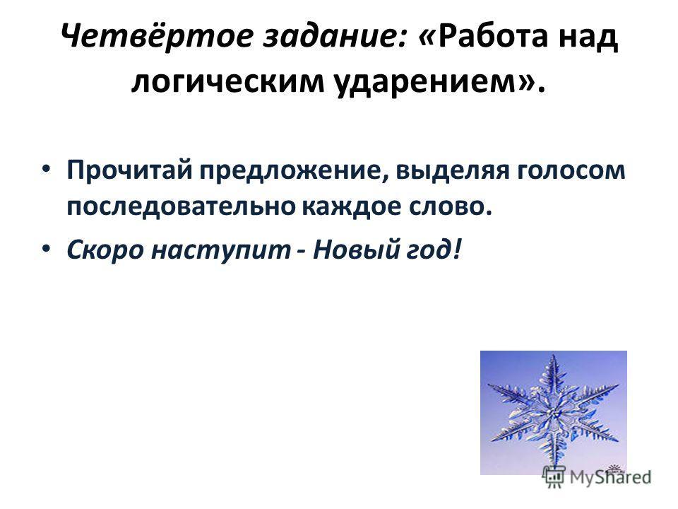 Четвёртое задание: «Работа над логическим ударением». Прочитай предложение, выделяя голосом последовательно каждое слово. Скоро наступит - Новый год!