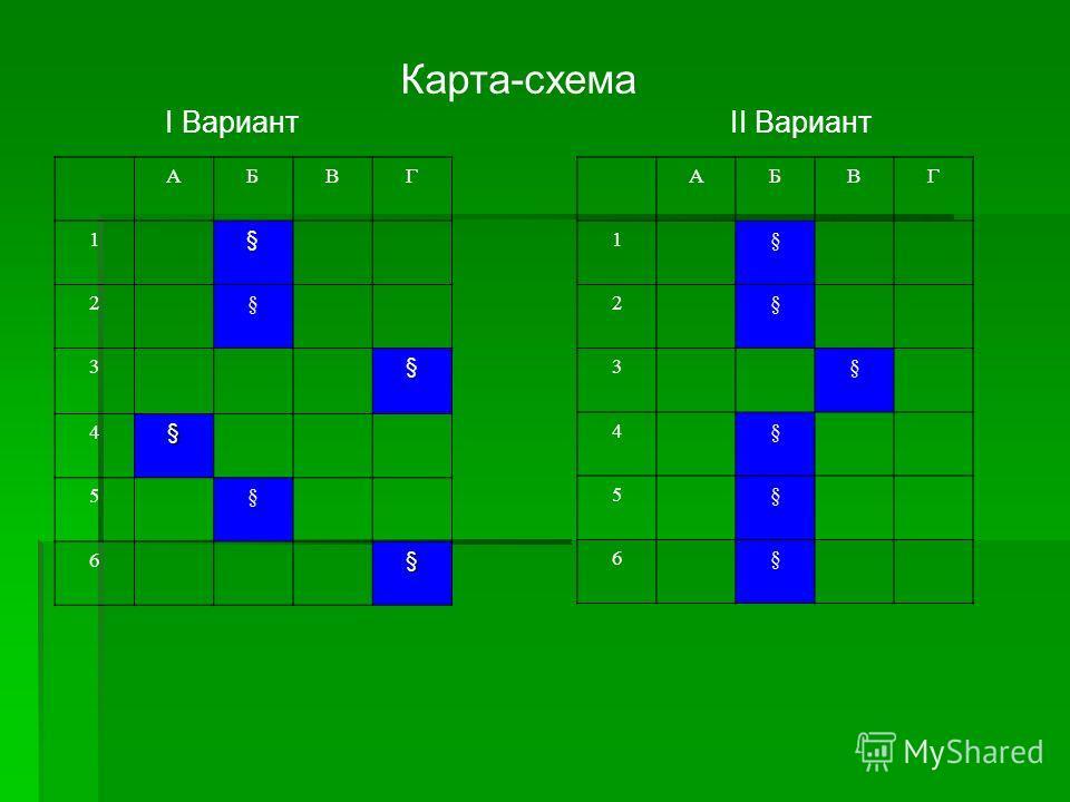 Карта-схема I Вариант II Вариант АБВГ 1§ 2§ 3§ 4§ 5§ 6§ АБВГ 1 § 2§ 3 § 4§ 5§ 6§