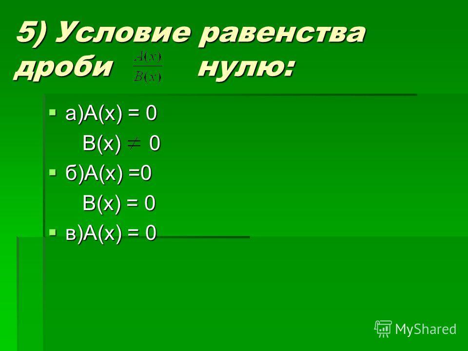 5) Условие равенства дроби нулю: а)А(х) = 0 а)А(х) = 0 В(х) 0 В(х) 0 б)А(х) =0 б)А(х) =0 В(х) = 0 В(х) = 0 в)А(х) = 0 в)А(х) = 0
