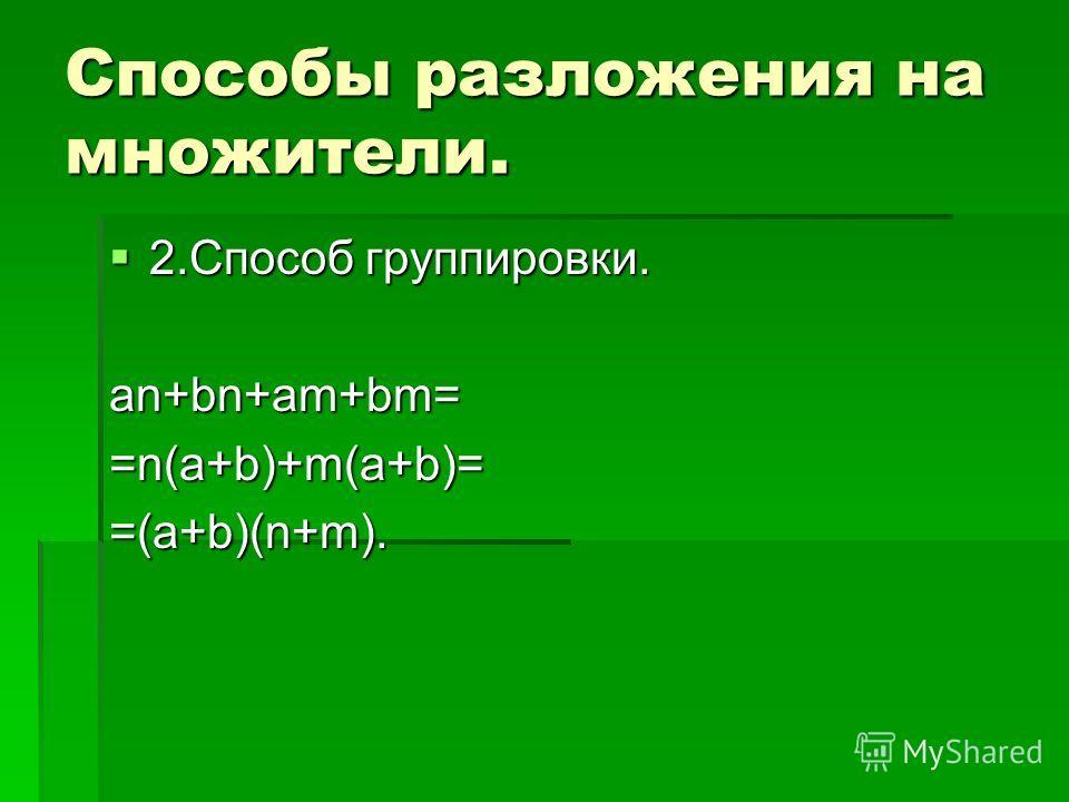 Способы разложения на множители. 2.Способ группировки. 2.Способ группировки.an+bn+am+bm= =n(a+b)+m(a+b)= =(a+b)(n+m).