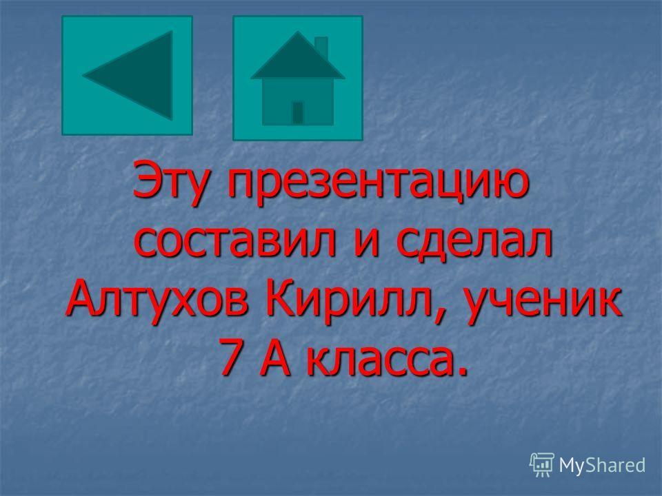 Эту презентацию составил и сделал Алтухов Кирилл, ученик 7 А класса.