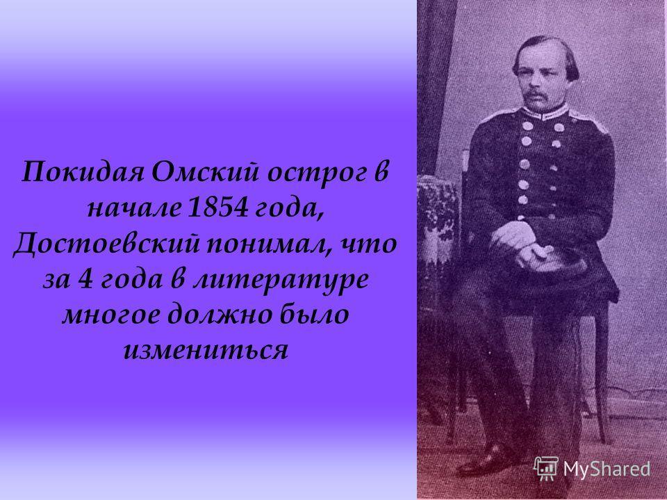 Покидая Омский острог в начале 1854 года, Достоевский понимал, что за 4 года в литературе многое должно было измениться