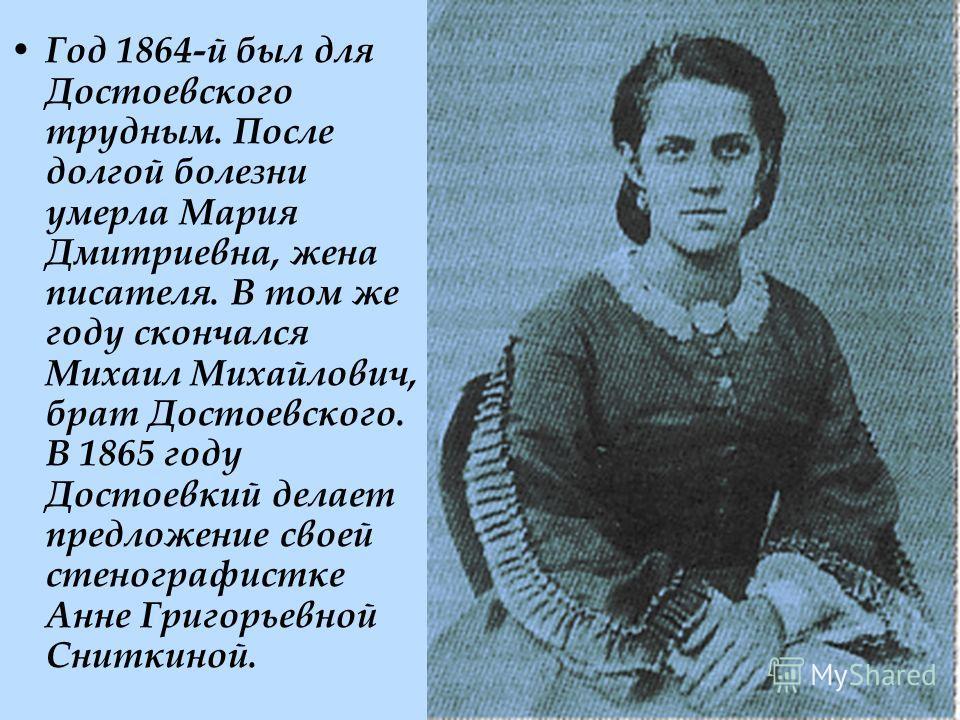 Год 1864-й был для Достоевского трудным. После долгой болезни умерла Мария Дмитриевна, жена писателя. В том же году скончался Михаил Михайлович, брат Достоевского. В 1865 году Достоевкий делает предложение своей стенографистке Анне Григорьевной Снитк