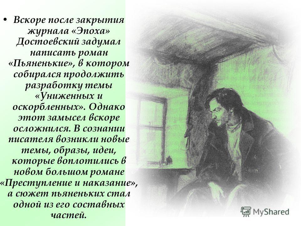 Вскоре после закрытия журнала «Эпоха» Достоевский задумал написать роман «Пьяненькие», в котором собирался продолжить разработку темы «Униженных и оскорбленных». Однако этот замысел вскоре осложнился. В сознании писателя возникли новые темы, образы,