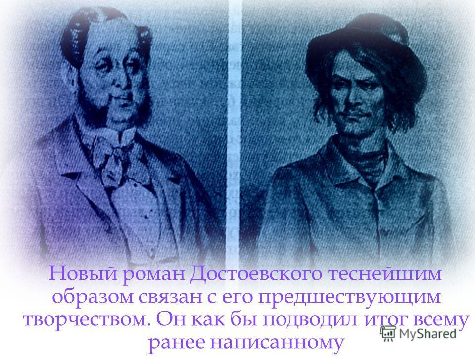 Новый роман Достоевского теснейшим образом связан с его предшествующим творчеством. Он как бы подводил итог всему ранее написанному