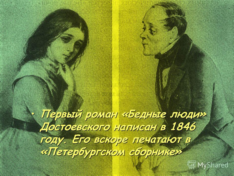 Первый роман «Бедные люди» Достоевского написан в 1846 году. Его вскоре печатают в «Петербургском сборнике»Первый роман «Бедные люди» Достоевского написан в 1846 году. Его вскоре печатают в «Петербургском сборнике»