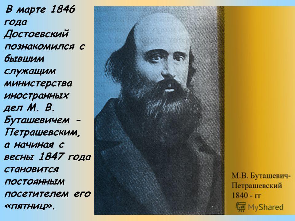 В марте 1846 года Достоевский познакомился с бывшим служащим министерства иностранных дел М. В. Буташевичем - Петрашевским, а начиная с весны 1847 года становится постоянным посетителем его «пятниц».