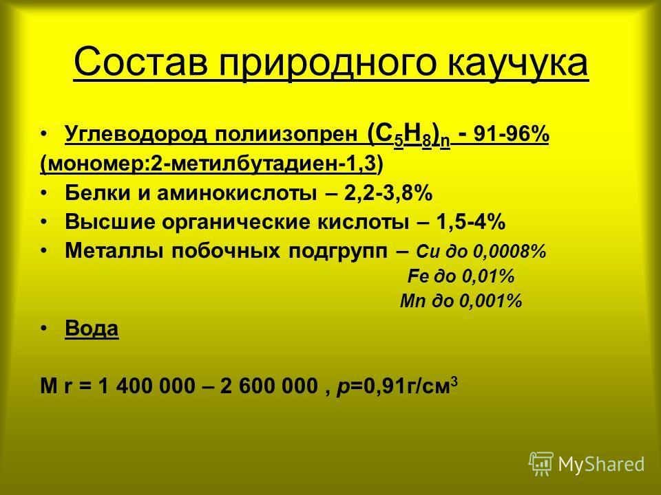 Состав природного каучука Углеводород полиизопрен (С 5 Н 8 ) n - 91-96% (мономер:2-метилбутадиен-1,3) Белки и аминокислоты – 2,2-3,8% Высшие органические кислоты – 1,5-4% Металлы побочных подгрупп – Си до 0,0008% Fе до 0,01% Мn до 0,001% Вода M r = 1