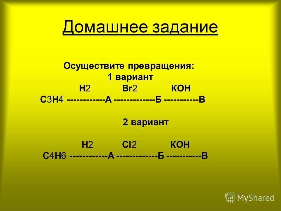 Домашнее задание Осуществите превращения: 1 вариант Н2 Вr2 КОН С3Н4 ------------А -------------Б -----------В 2 вариант Н2 Сl2 КОН С4Н6 ------------А -------------Б -----------В