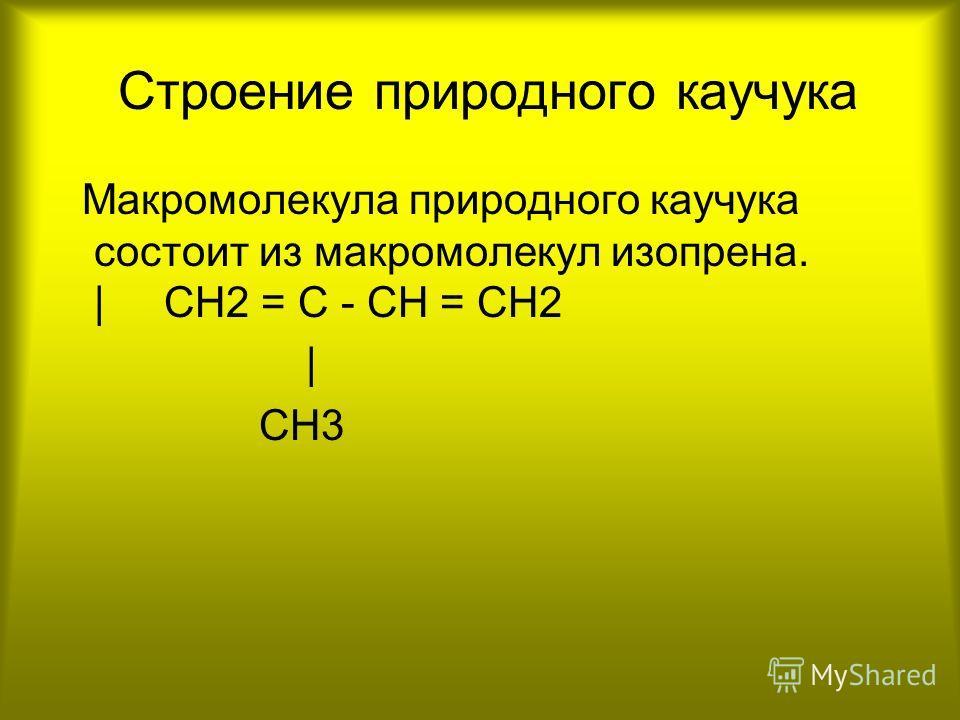 Строение природного каучука Макромолекула природного каучука состоит из макромолекул изопрена. | CH2 = C - CH = CH2 | CH3