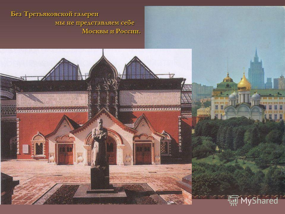 Без Третьяковской галереи мы не представляем себе Москвы и России. Москвы и России.