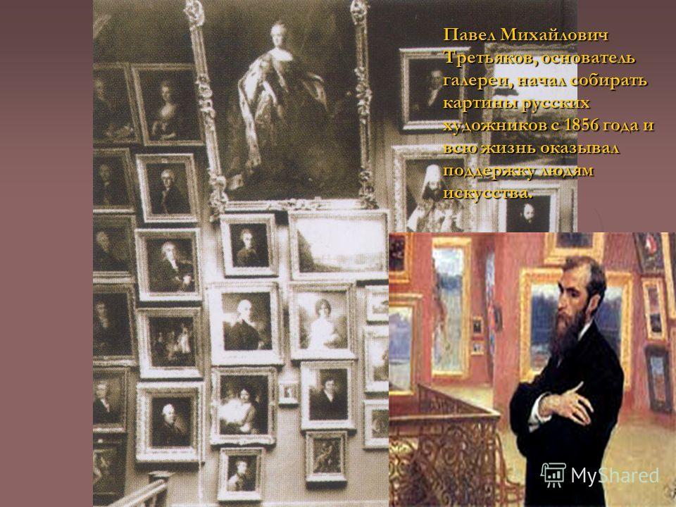 Павел Михайлович Третьяков, основатель галереи, начал собирать картины русских художников с 1856 года и всю жизнь оказывал поддержку людям искусства.