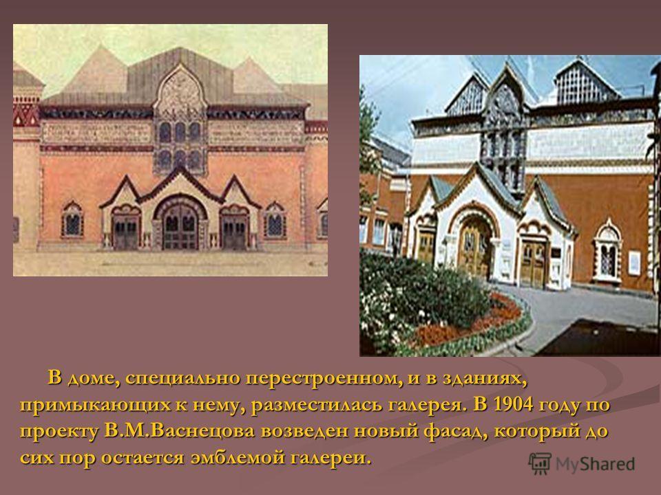 В доме, специально перестроенном, и в зданиях, примыкающих к нему, разместилась галерея. В 1904 году по проекту В.М.Васнецова возведен новый фасад, который до сих пор остается эмблемой галереи. В доме, специально перестроенном, и в зданиях, примыкающ