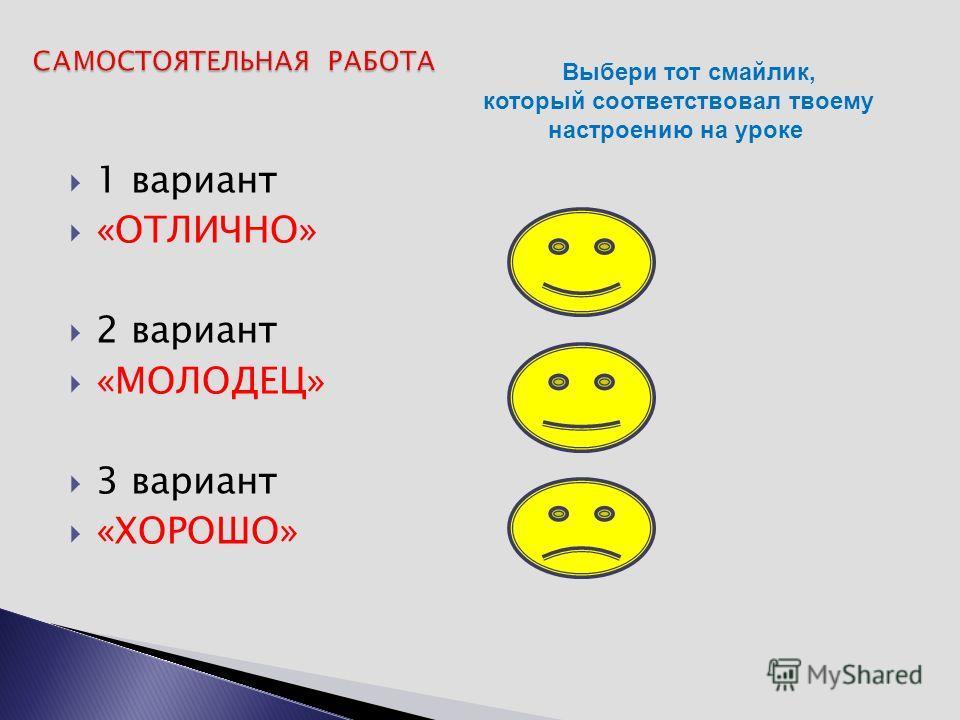 1 вариант «ОТЛИЧНО» 2 вариант «МОЛОДЕЦ» 3 вариант «ХОРОШО» Выбери тот смайлик, который соответствовал твоему настроению на уроке