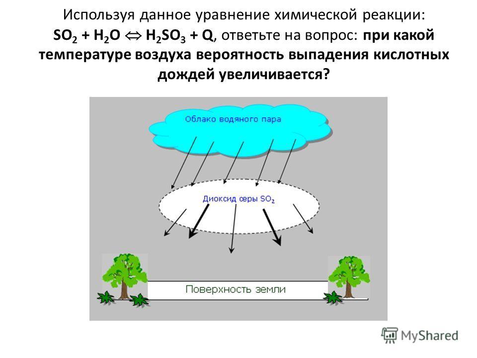 Используя данное уравнение химической реакции: SO 2 + H 2 O H 2 SO 3 + Q, ответьте на вопрос: при какой температуре воздуха вероятность выпадения кислотных дождей увеличивается?