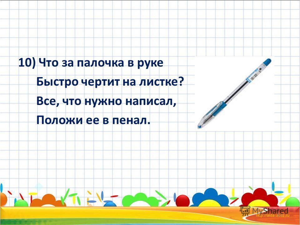 10) Что за палочка в руке Быстро чертит на листке? Все, что нужно написал, Положи ее в пенал. 12