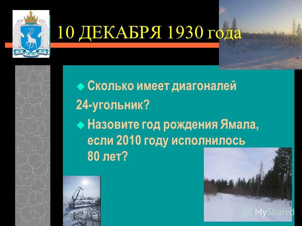 10 ДЕКАБРЯ 1930 года Сколько имеет диагоналей 24-угольник? Назовите год рождения Ямала, если 2010 году исполнилось 80 лет?