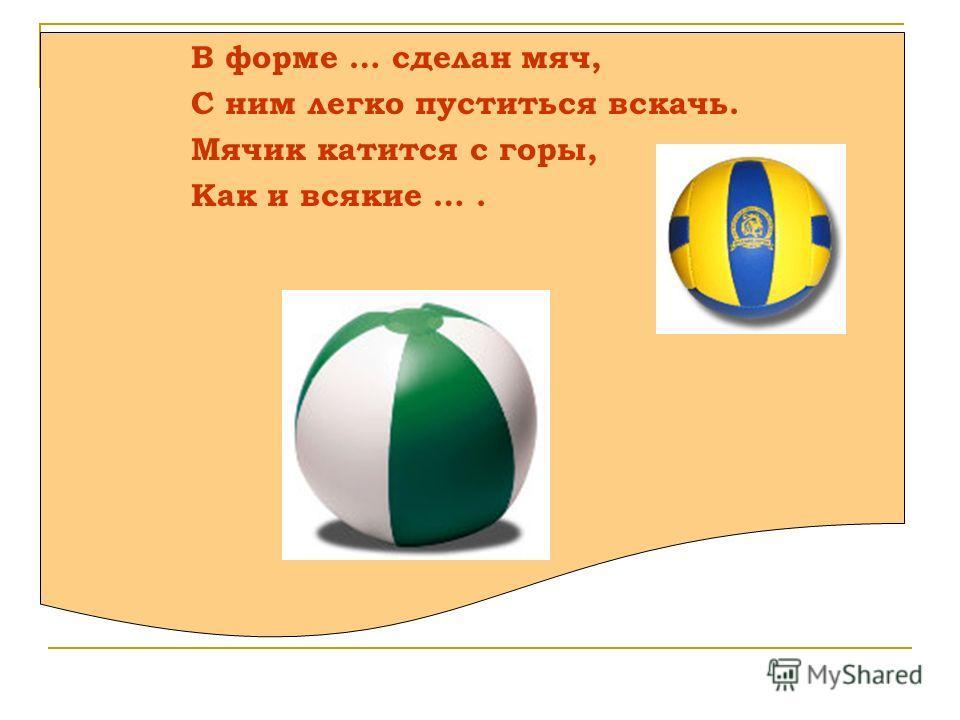 В форме … сделан мяч, С ним легко пуститься вскачь. Мячик катится с горы, Как и всякие ….