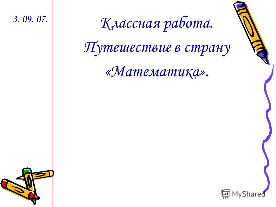 Классная работа. Путешествие в страну «Математика». 3. 09. 07.
