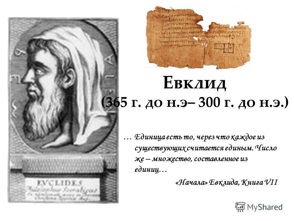 Евклид (365 г. до н.э– 300 г. до н.э.) … Единица есть то, через что каждое из существующих считается единым. Число же – множество, составленное из единиц… «Начала» Евклида, Книга VII