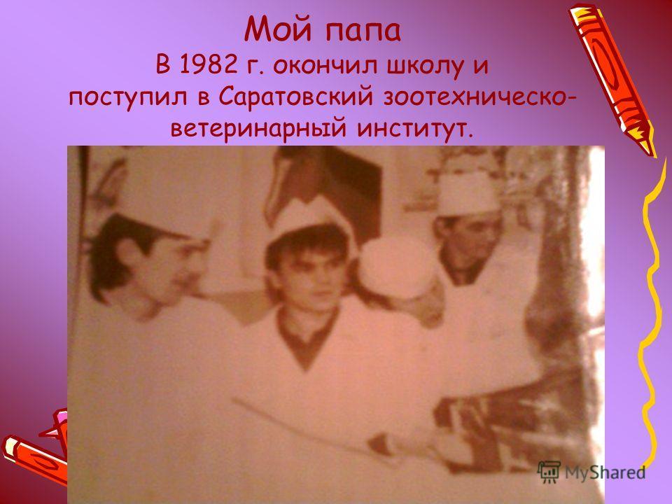 Мой папа В 1982 г. окончил школу и поступил в Саратовский зоотехническо- ветеринарный институт.