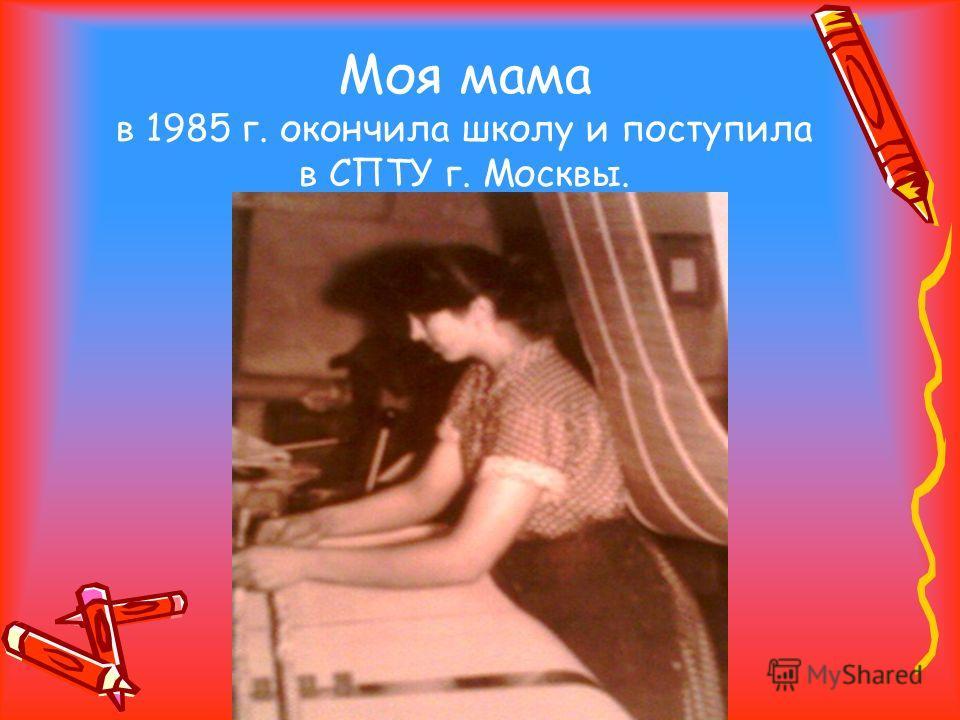 Моя мама в 1985 г. окончила школу и поступила в СПТУ г. Москвы.