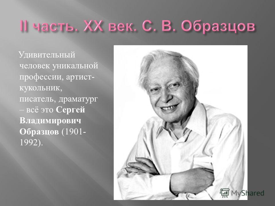 Удивительный человек уникальной профессии, артист- кукольник, писатель, драматург – всё это Сергей Владимирович Образцов (1901- 1992).