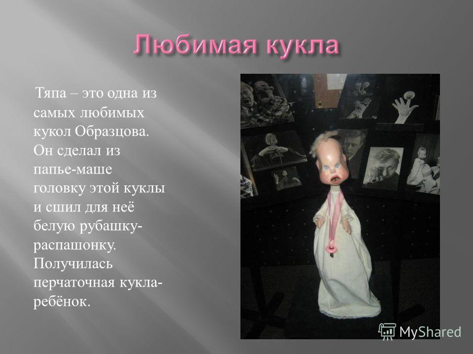Тяпа – это одна из самых любимых кукол Образцова. Он сделал из папье-маше головку этой куклы и сшил для неё белую рубашку- распашонку. Получилась перчаточная кукла- ребёнок.