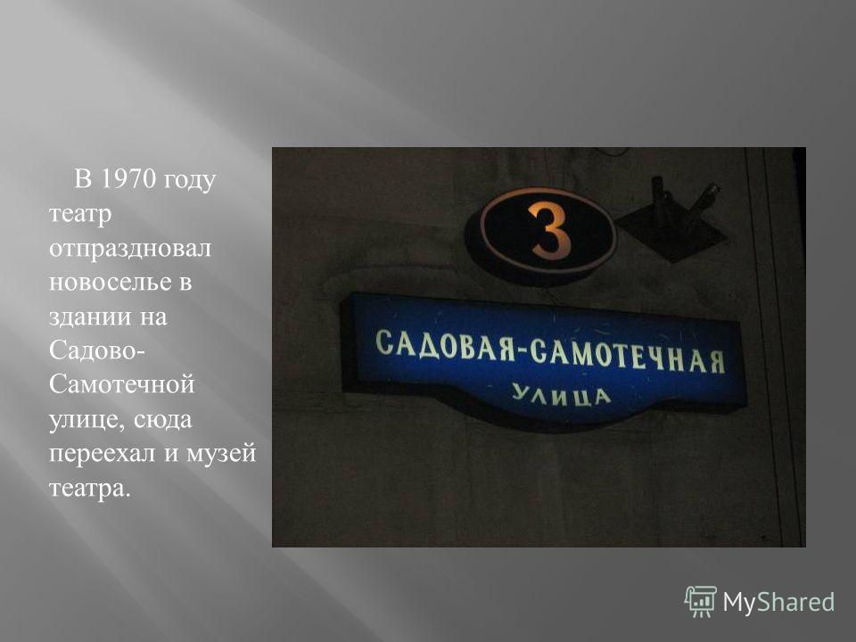 В 1970 году театр отпраздновал новоселье в здании на Садово- Самотечной улице, сюда переехал и музей театра.