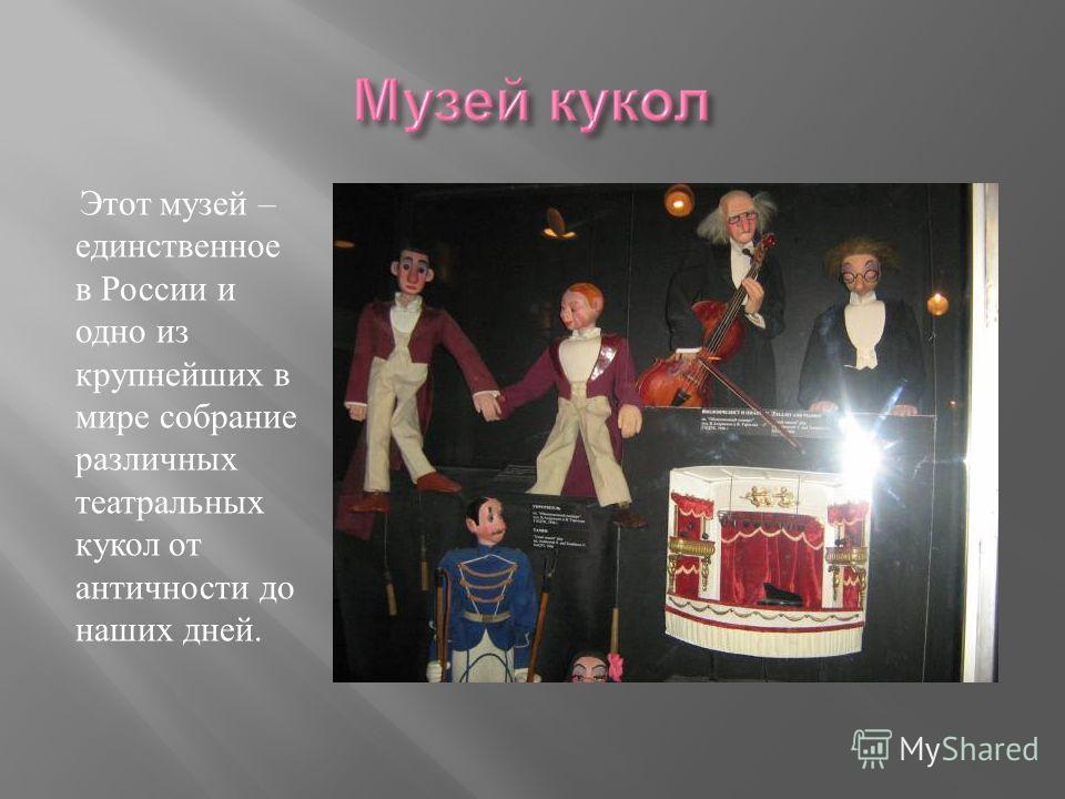 Этот музей – единственное в России и одно из крупнейших в мире собрание различных театральных кукол от античности до наших дней.