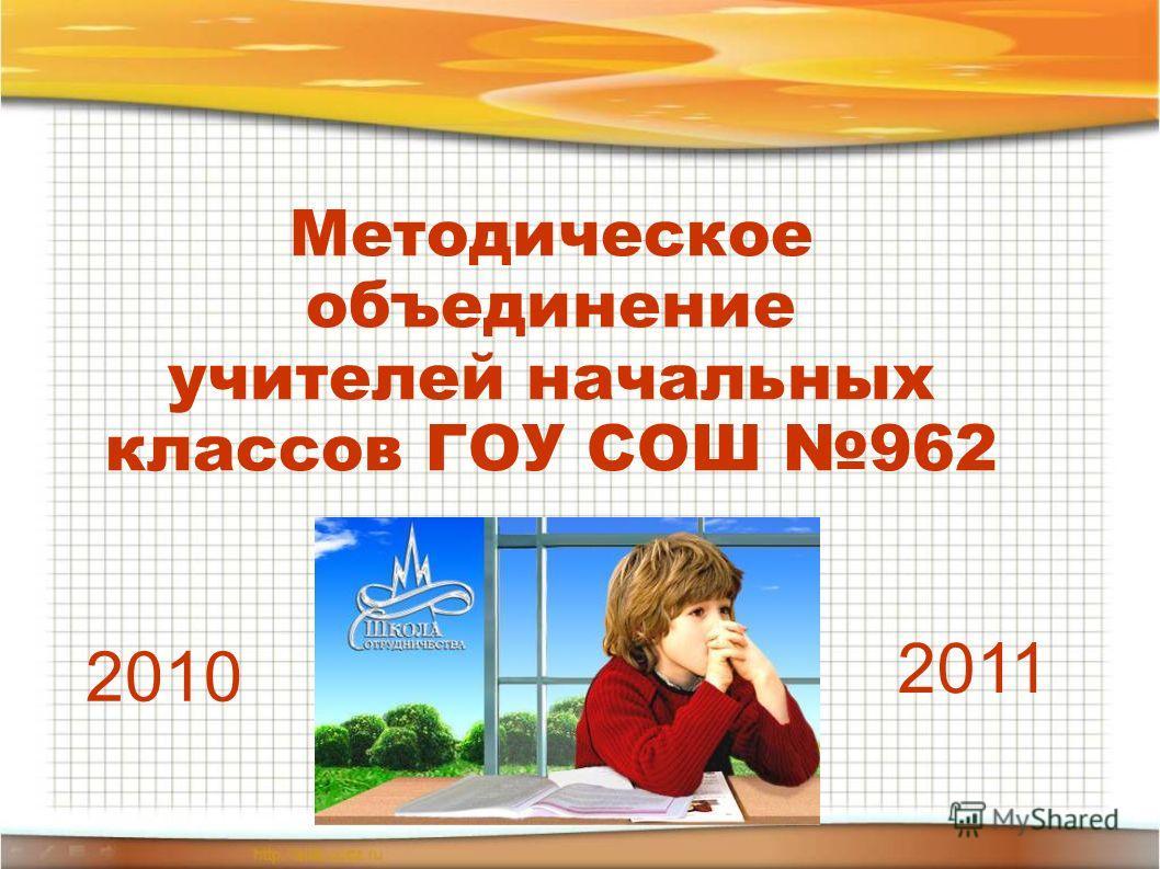Методическое объединение учителей начальных классов ГОУ СОШ 962 2010 2011