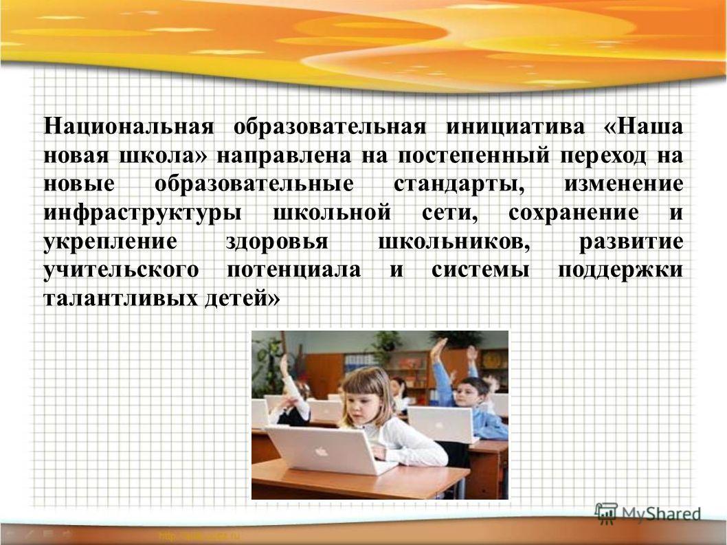 Национальная образовательная инициатива «Наша новая школа» направлена на постепенный переход на новые образовательные стандарты, изменение инфраструктуры школьной сети, сохранение и укрепление здоровья школьников, развитие учительского потенциала и с