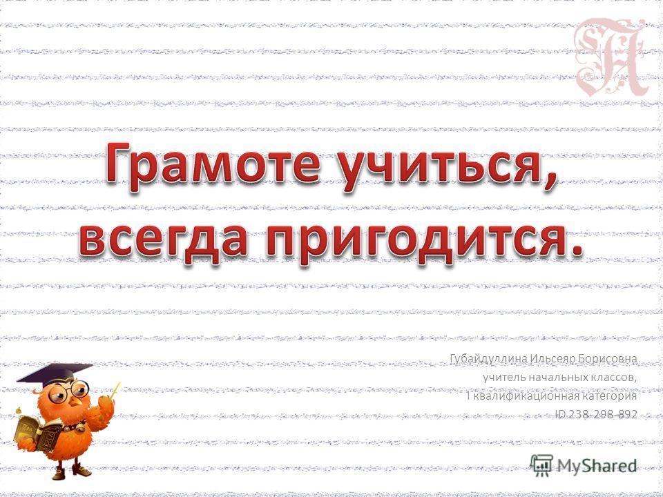 Губайдуллина Ильсеяр Борисовна учитель начальных классов, I квалификационная категория ID 238-298-892