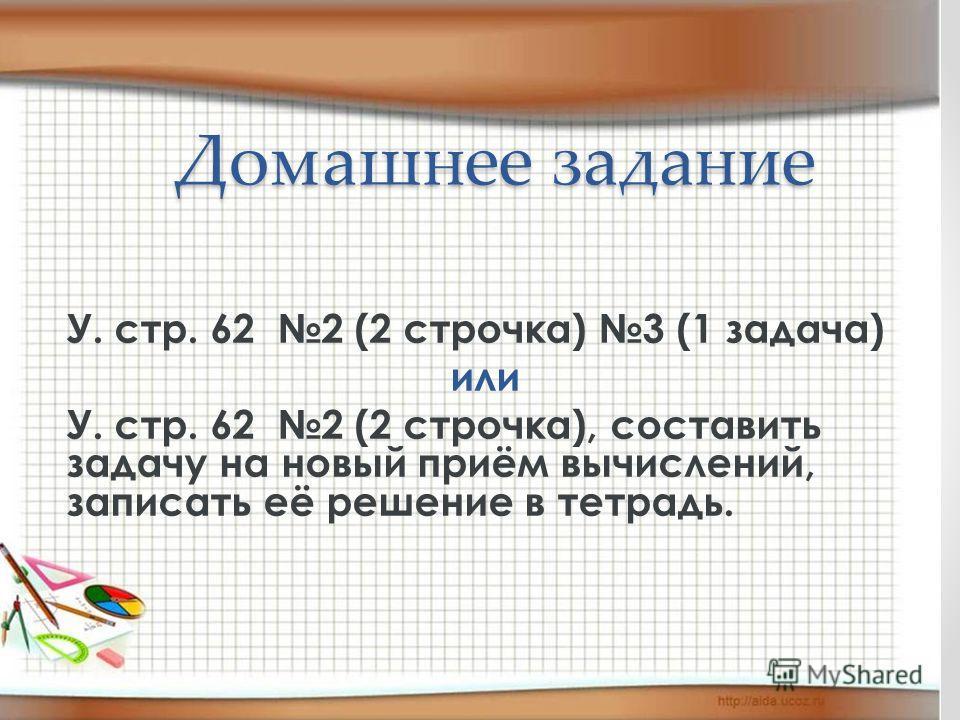 Домашнее задание У. стр. 62 2 (2 строчка) 3 (1 задача) или У. стр. 62 2 (2 строчка), составить задачу на новый приём вычислений, записать её решение в тетрадь.