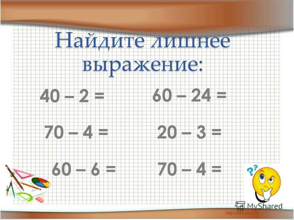 Найдите лишнее выражение: 40 – 2 = 70 – 4 = 60 – 6 = 60 – 24 = 20 – 3 = 70 – 4 =